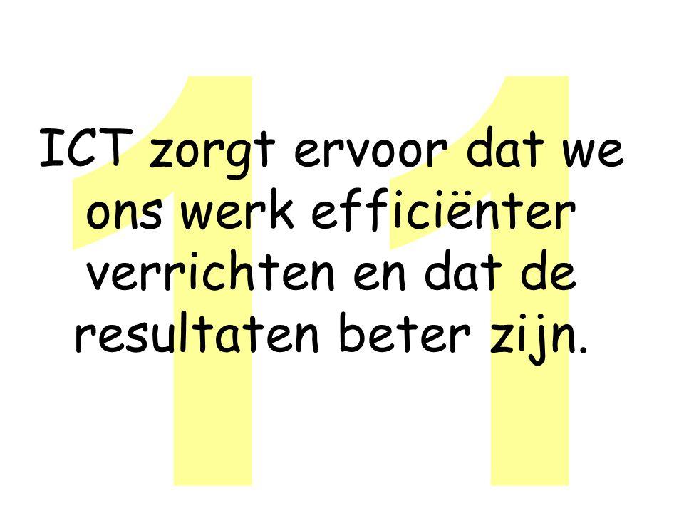 11 ICT zorgt ervoor dat we ons werk efficiënter verrichten en dat de resultaten beter zijn.