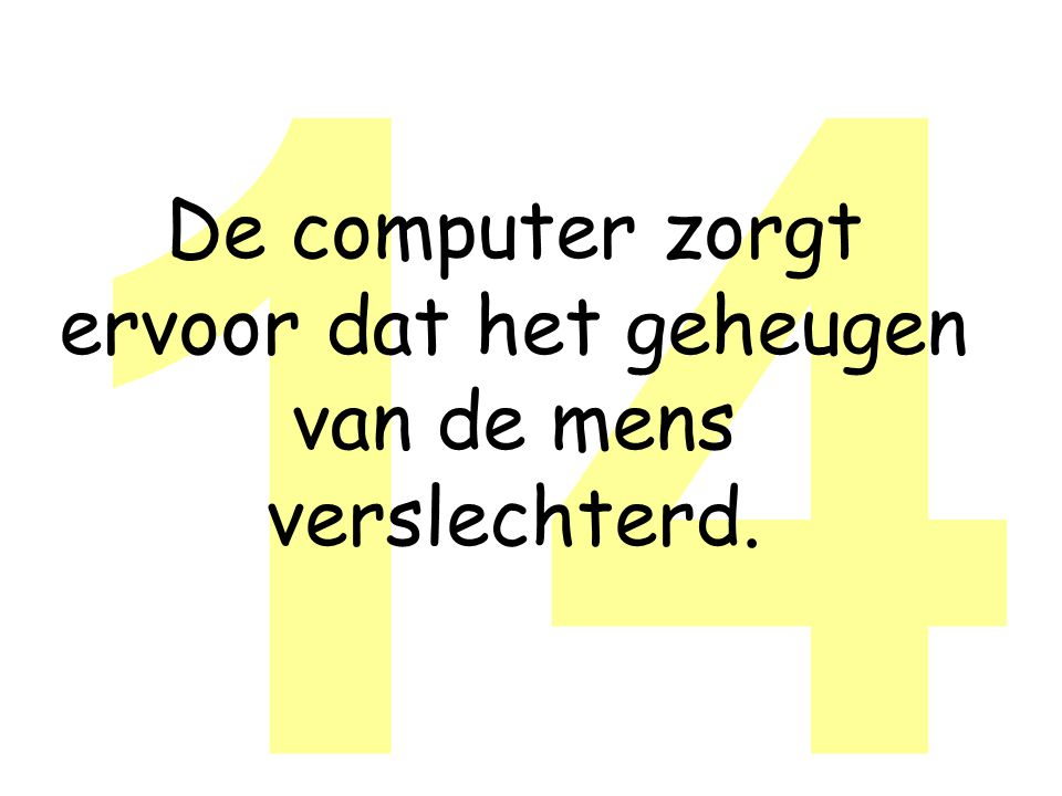 14 De computer zorgt ervoor dat het geheugen van de mens verslechterd.