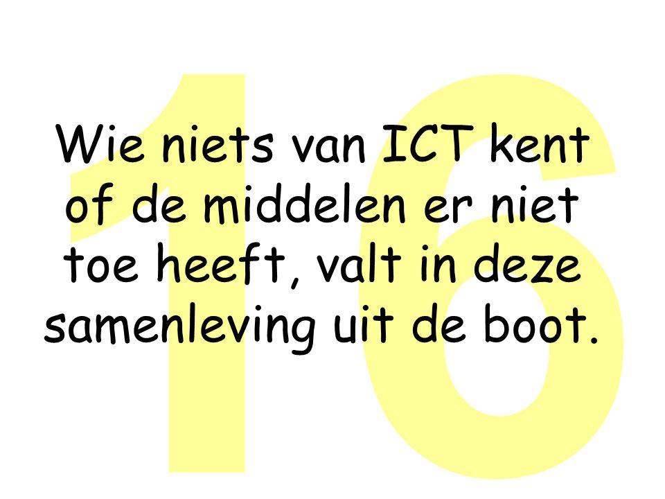 16 Wie niets van ICT kent of de middelen er niet toe heeft, valt in deze samenleving uit de boot.