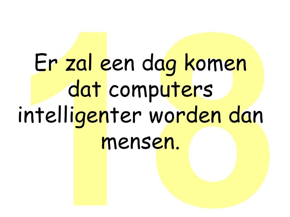 18 Er zal een dag komen dat computers intelligenter worden dan mensen.