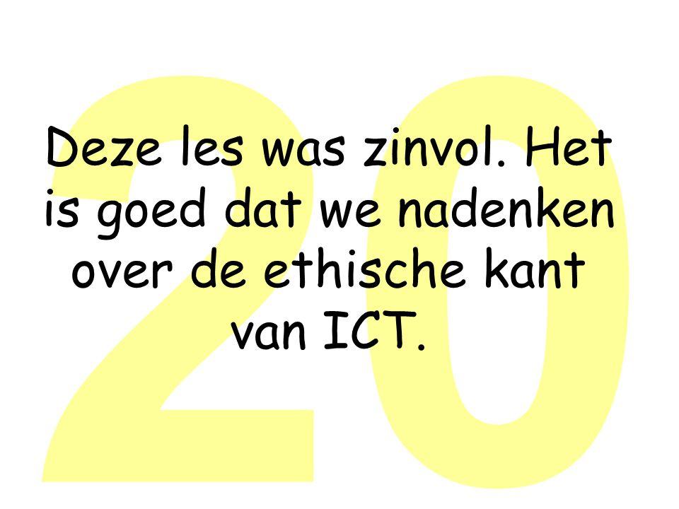 20 Deze les was zinvol. Het is goed dat we nadenken over de ethische kant van ICT.