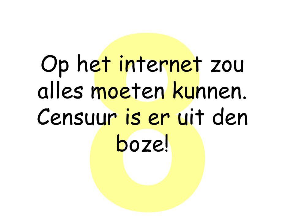 8 Op het internet zou alles moeten kunnen. Censuur is er uit den boze!