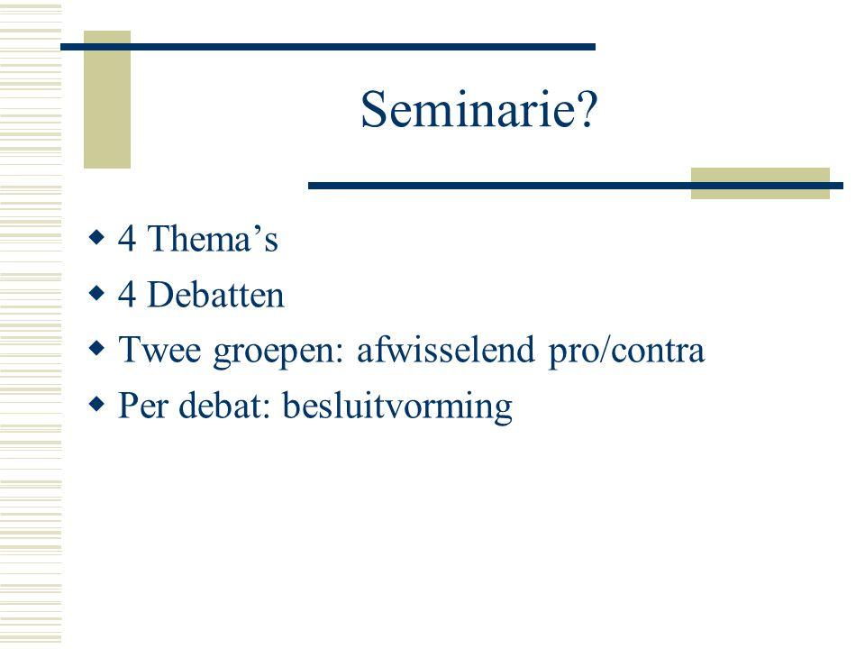 Seminarie?  4 Thema's  4 Debatten  Twee groepen: afwisselend pro/contra  Per debat: besluitvorming