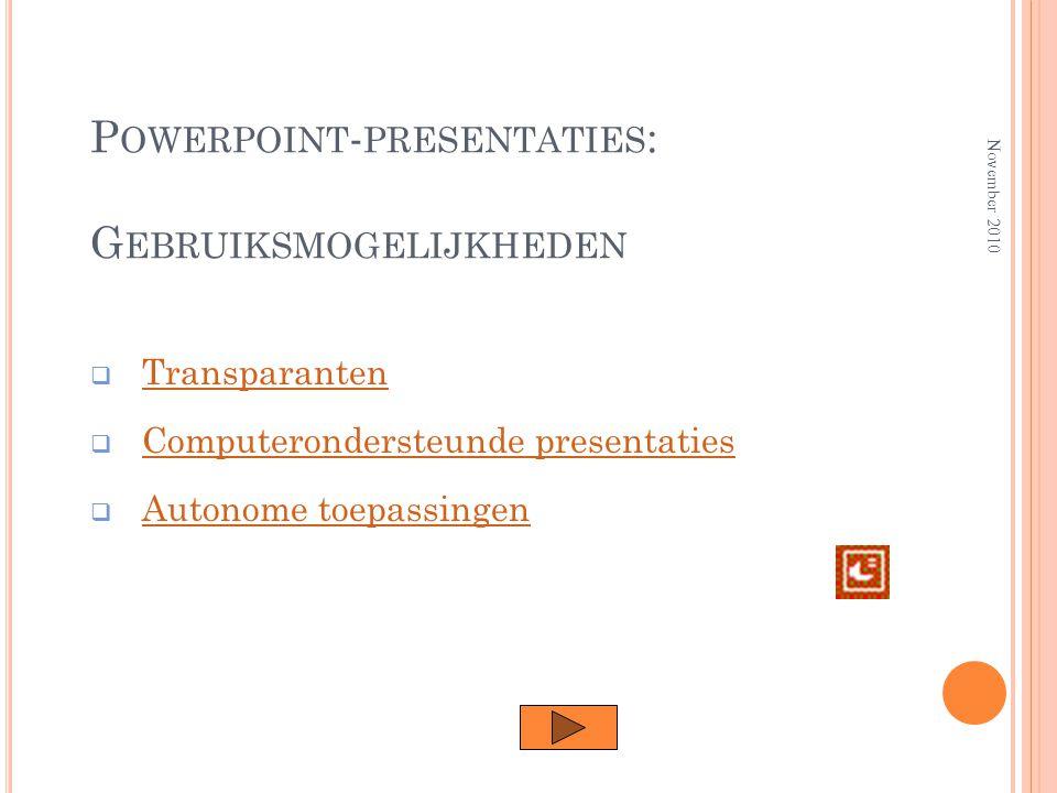 P OWERPOINT - PRESENTATIES : G EBRUIKSMOGELIJKHEDEN  TransparantenTransparanten  Computerondersteunde presentatiesComputerondersteunde presentaties  Autonome toepassingenAutonome toepassingen November 2010