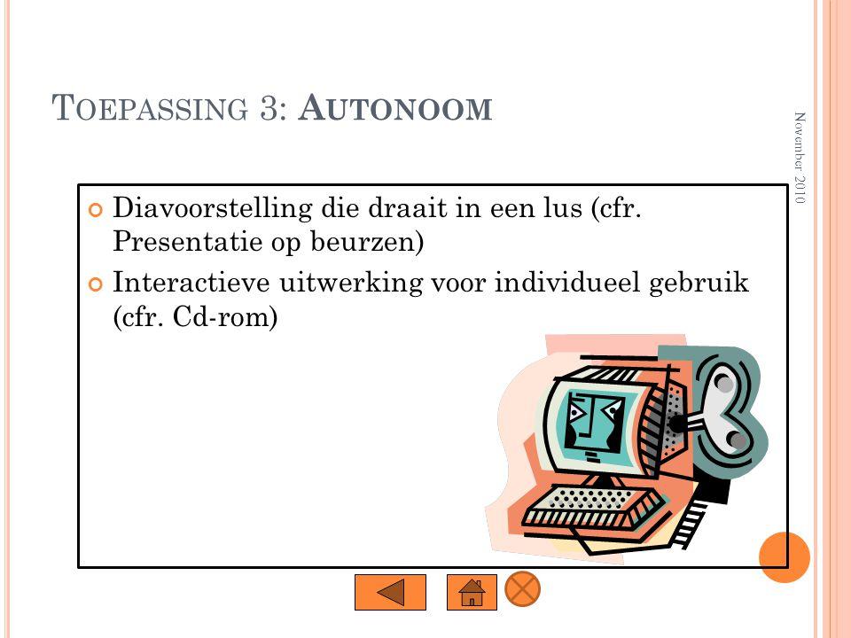 T OEPASSING 2: P RESENTATIES Dezelfde mogelijkheden als transparanten + Animatie-effecten + Dia-overgangen + Geluid en video + Interactiviteit November 2010