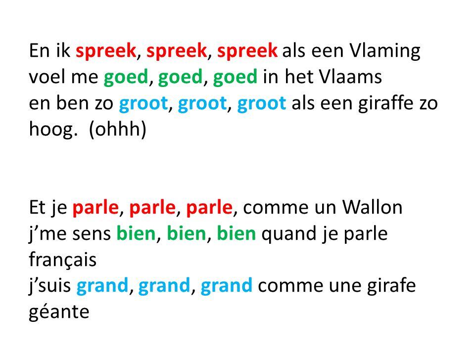 En ik spreek, spreek, spreek als een Vlaming voel me goed, goed, goed in het Vlaams en ben zo groot, groot, groot als een giraffe zo hoog. (ohhh) Et j