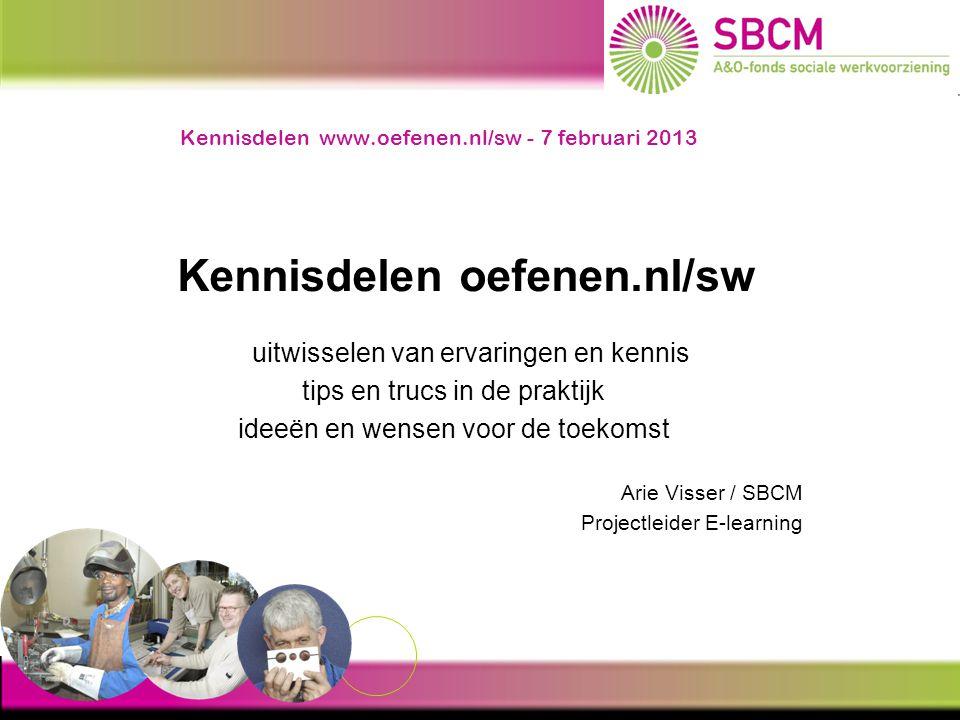 Kennisdelen www.oefenen.nl/sw - 7 februari 2013 Kennisdelen oefenen.nl/sw uitwisselen van ervaringen en kennis tips en trucs in de praktijk ideeën en