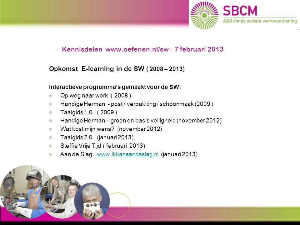 Kennisdelen www.oefenen.nl/sw - 7 februari 2013 Programma's in ontwikkeling WPO interactief ( september 2013) Steffie Gezond ( december 2013) WPO interactief ( januari 2014) E-learning portal Oefenen.nl/sw 10 SW-bedrijven testen de SW portal (voorjaar 2011) Evaluatie in juni 2011 Oefenen.nl/sw beschikbaar voor alle SW-bedrijven (sept.