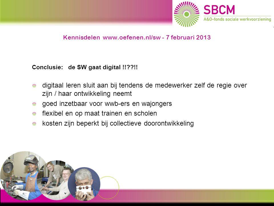 Kennisdelen www.oefenen.nl/sw - 7 februari 2013 Conclusie: de SW gaat digital !!??!! digitaal leren sluit aan bij tendens de medewerker zelf de regie