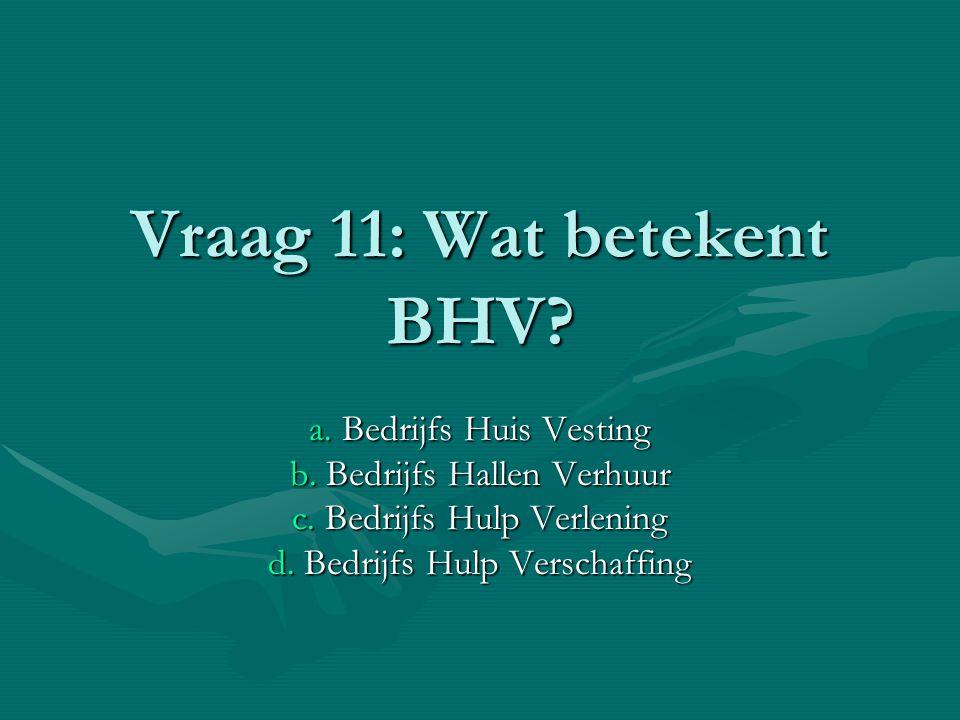 Vraag 11: Wat betekent BHV.a. Bedrijfs Huis Vesting b.