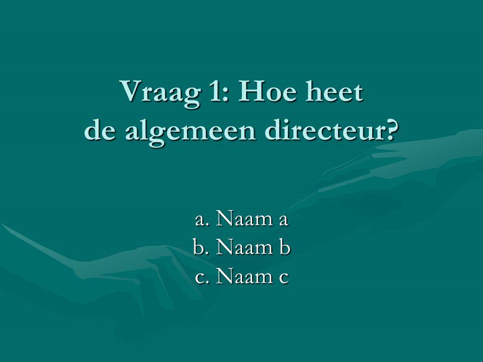 Vraag 1: Hoe heet de algemeen directeur? a. Naam a b. Naam b c. Naam c