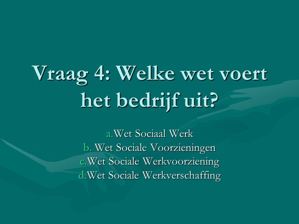 Vraag 4: Welke wet voert het bedrijf uit.a.Wet Sociaal Werk b.