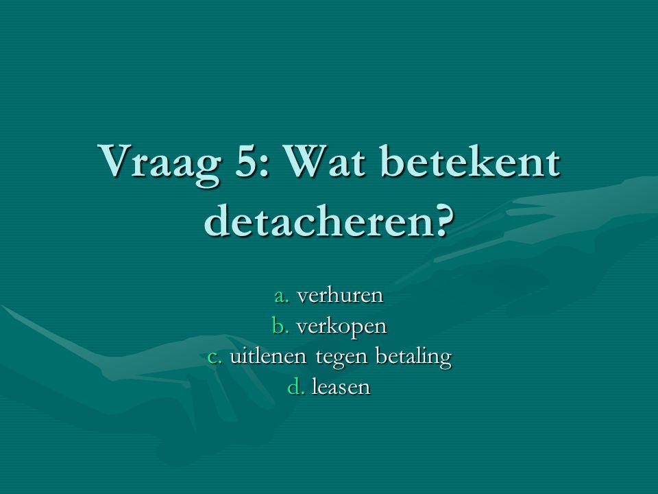 Vraag 5: Wat betekent detacheren? a. verhuren b. verkopen c. uitlenen tegen betaling d. leasen