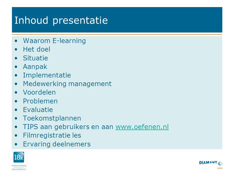 Inhoud presentatie Waarom E-learning Het doel Situatie Aanpak Implementatie Medewerking management Voordelen Problemen Evaluatie Toekomstplannen TIPS