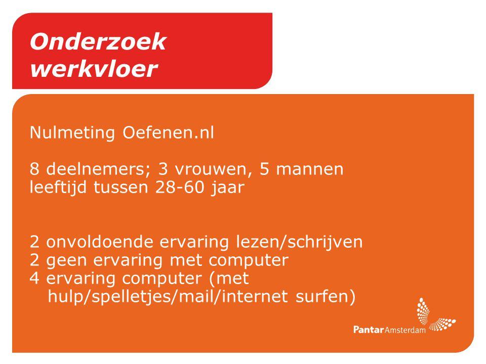 Onderzoek werkvloer Nulmeting Oefenen.nl 8 deelnemers; 3 vrouwen, 5 mannen leeftijd tussen 28-60 jaar 2 onvoldoende ervaring lezen/schrijven 2 geen er