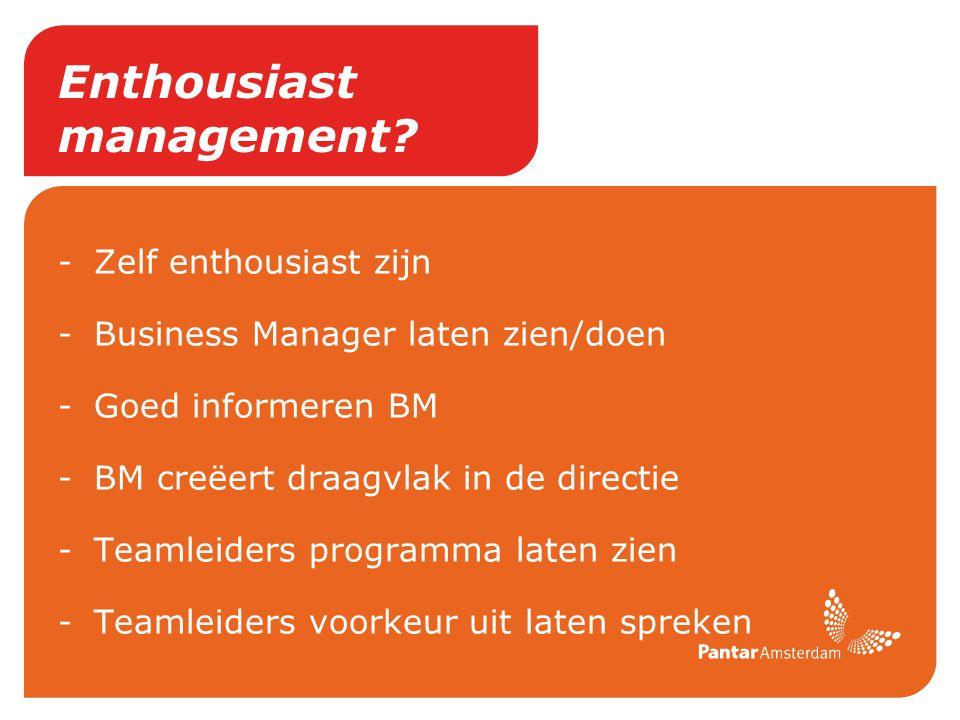 Enthousiast management? -Zelf enthousiast zijn -Business Manager laten zien/doen -Goed informeren BM -BM creëert draagvlak in de directie -Teamleiders
