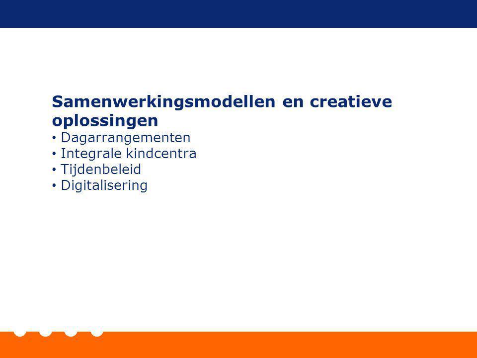 Samenwerkingsmodellen en creatieve oplossingen Dagarrangementen Integrale kindcentra Tijdenbeleid Digitalisering