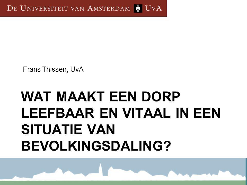 WAT MAAKT EEN DORP LEEFBAAR EN VITAAL IN EEN SITUATIE VAN BEVOLKINGSDALING? Frans Thissen, UvA