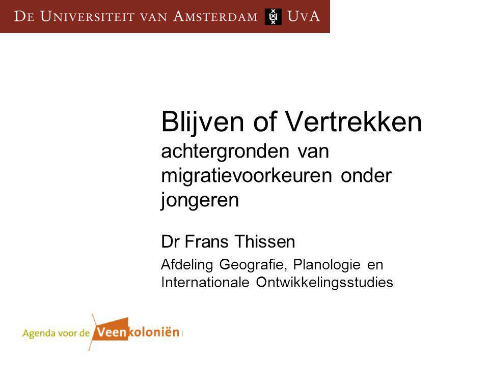 Blijven of Vertrekken achtergronden van migratievoorkeuren onder jongeren Dr Frans Thissen Afdeling Geografie, Planologie en Internationale Ontwikkelingsstudies