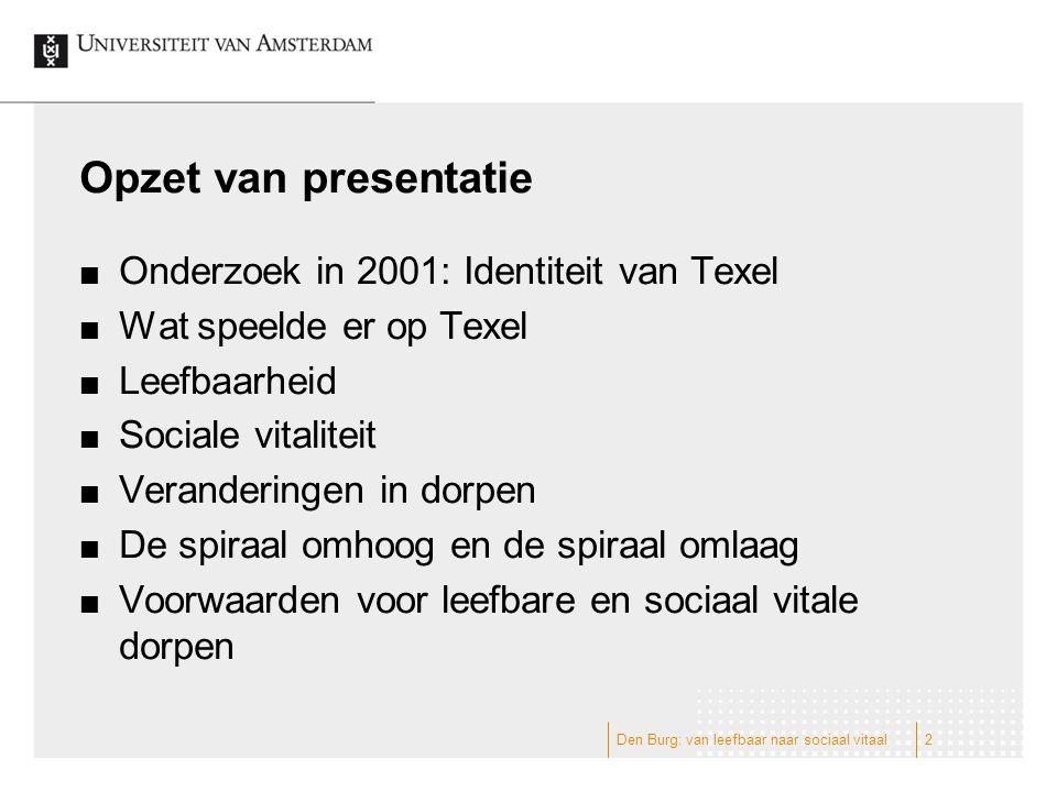 Opzet van presentatie Onderzoek in 2001: Identiteit van Texel Wat speelde er op Texel Leefbaarheid Sociale vitaliteit Veranderingen in dorpen De spiraal omhoog en de spiraal omlaag Voorwaarden voor leefbare en sociaal vitale dorpen 2Den Burg: van leefbaar naar sociaal vitaal
