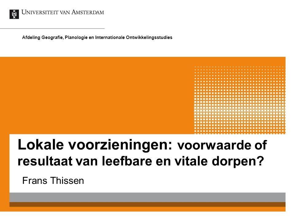 Lokale voorzieningen: voorwaarde of resultaat van leefbare en vitale dorpen? Frans Thissen Afdeling Geografie, Planologie en Internationale Ontwikkeli
