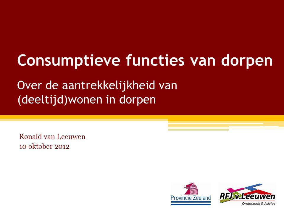 Consumptieve functies van dorpen Over de aantrekkelijkheid van (deeltijd)wonen in dorpen Ronald van Leeuwen 10 oktober 2012
