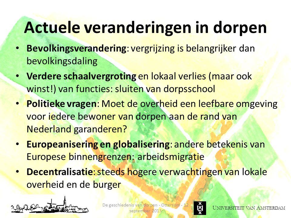 U NIVERSITEIT VAN A MSTERDAM Actuele veranderingen in dorpen Bevolkingsverandering: vergrijzing is belangrijker dan bevolkingsdaling Verdere schaalvergroting en lokaal verlies (maar ook winst!) van functies: sluiten van dorpsschool Politieke vragen: Moet de overheid een leefbare omgeving voor iedere bewoner van dorpen aan de rand van Nederland garanderen.