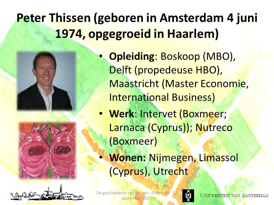 U NIVERSITEIT VAN A MSTERDAM Peter Thissen (geboren in Amsterdam 4 juni 1974, opgegroeid in Haarlem) Opleiding: Boskoop (MBO), Delft (propedeuse HBO), Maastricht (Master Economie, International Business) Werk: Intervet (Boxmeer; Larnaca (Cyprus)); Nutreco (Boxmeer) Wonen: Nijmegen, Limassol (Cyprus), Utrecht De geschiedenis van dorpen - Ottersum - 12 september 2013