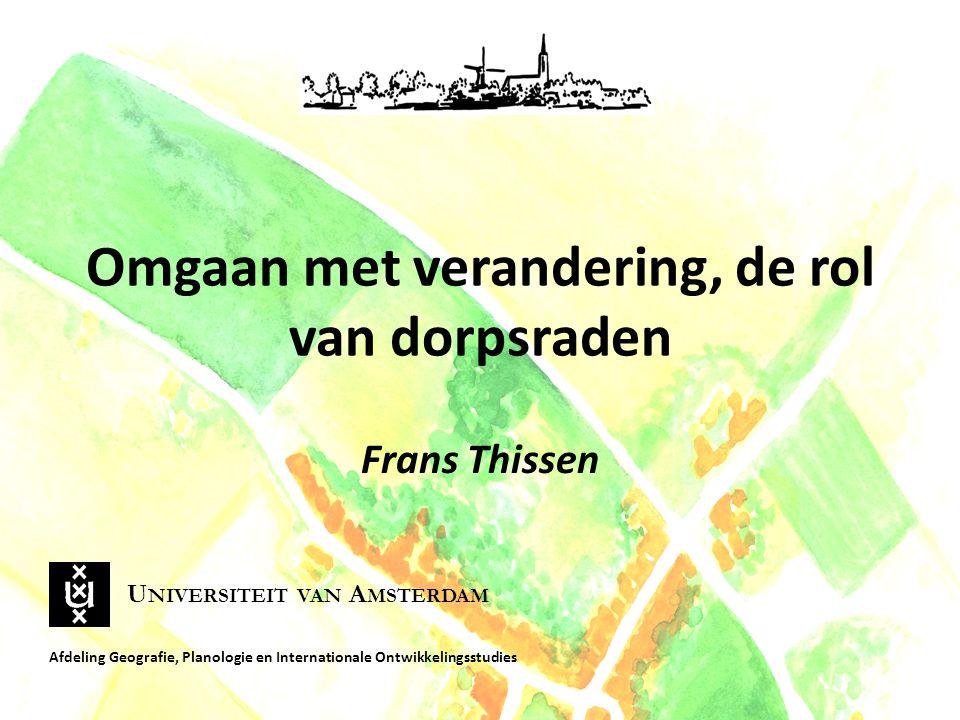 Omgaan met verandering, de rol van dorpsraden Frans Thissen Afdeling Geografie, Planologie en Internationale Ontwikkelingsstudies U NIVERSITEIT VAN A MSTERDAM
