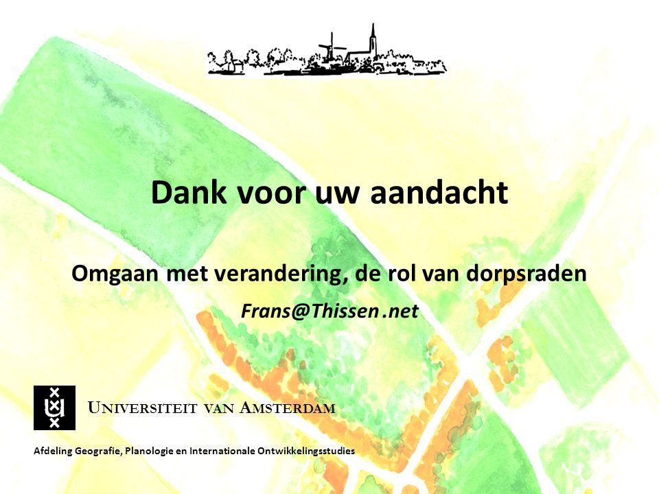 Dank voor uw aandacht Omgaan met verandering, de rol van dorpsraden Frans@Thissen.net Afdeling Geografie, Planologie en Internationale Ontwikkelingsstudies U NIVERSITEIT VAN A MSTERDAM