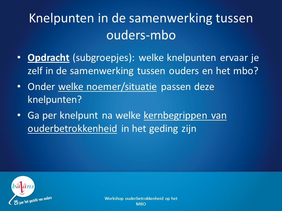 Knelpunten in de samenwerking tussen ouders-mbo Opdracht (subgroepjes): welke knelpunten ervaar je zelf in de samenwerking tussen ouders en het mbo? O