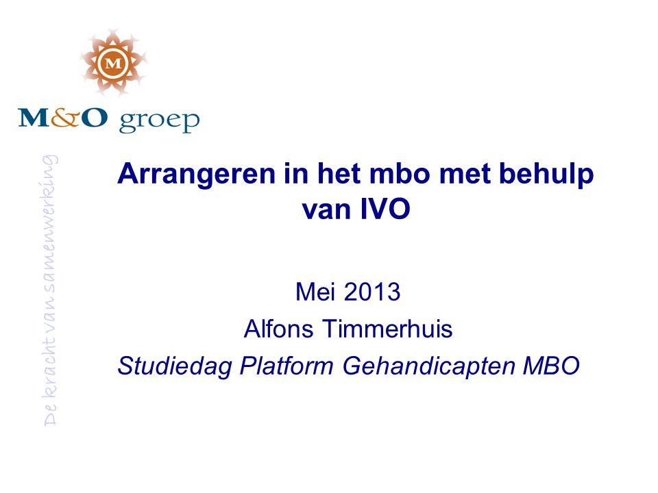 De kracht van samenwerking Arrangeren in het mbo met behulp van IVO Mei 2013 Alfons Timmerhuis Studiedag Platform Gehandicapten MBO