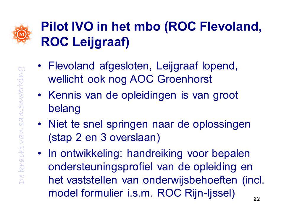 De kracht van samenwerking Pilot IVO in het mbo (ROC Flevoland, ROC Leijgraaf) Flevoland afgesloten, Leijgraaf lopend, wellicht ook nog AOC Groenhorst Kennis van de opleidingen is van groot belang Niet te snel springen naar de oplossingen (stap 2 en 3 overslaan) In ontwikkeling: handreiking voor bepalen ondersteuningsprofiel van de opleiding en het vaststellen van onderwijsbehoeften (incl.