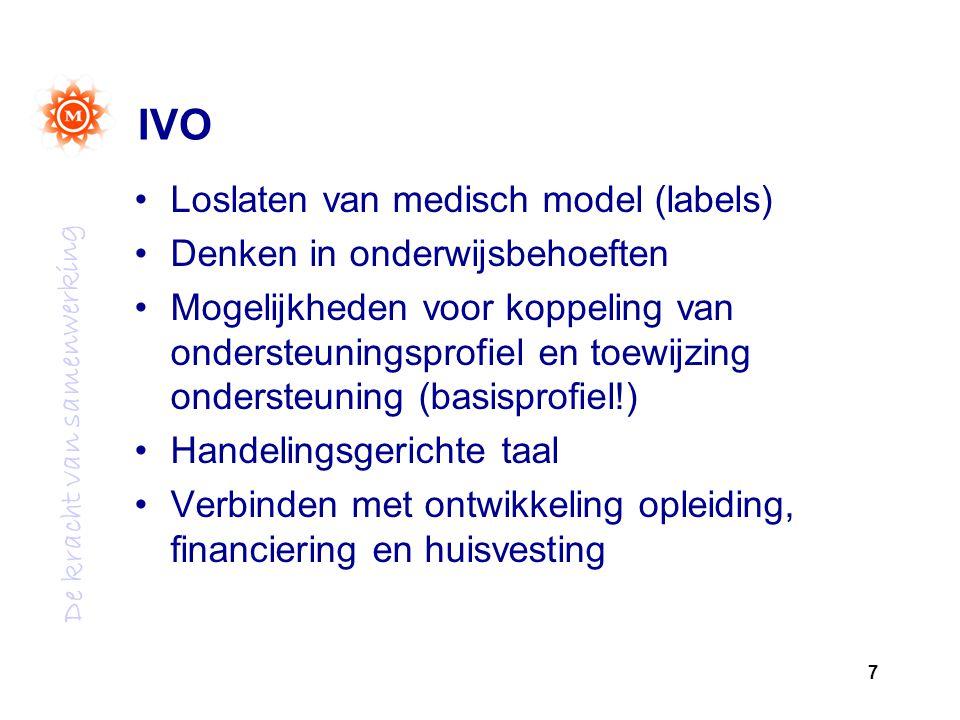 De kracht van samenwerking 7 IVO Loslaten van medisch model (labels) Denken in onderwijsbehoeften Mogelijkheden voor koppeling van ondersteuningsprofiel en toewijzing ondersteuning (basisprofiel!) Handelingsgerichte taal Verbinden met ontwikkeling opleiding, financiering en huisvesting