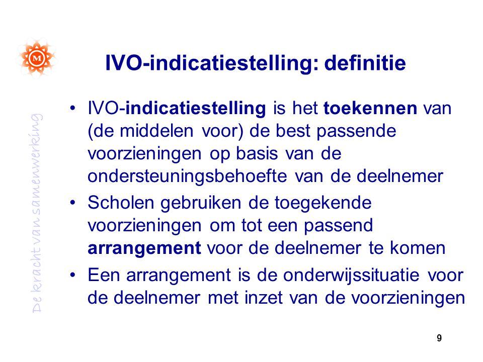 De kracht van samenwerking IVO-indicatiestelling: definitie IVO-indicatiestelling is het toekennen van (de middelen voor) de best passende voorzieningen op basis van de ondersteuningsbehoefte van de deelnemer Scholen gebruiken de toegekende voorzieningen om tot een passend arrangement voor de deelnemer te komen Een arrangement is de onderwijssituatie voor de deelnemer met inzet van de voorzieningen 9