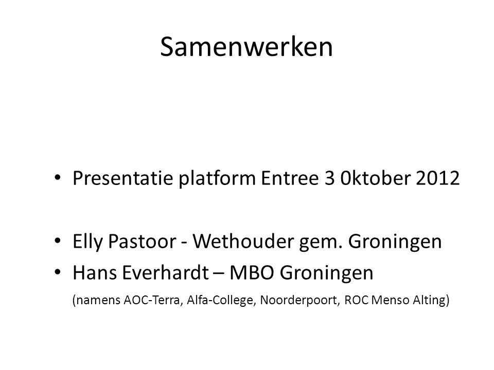 Samenwerken Presentatie platform Entree 3 0ktober 2012 Elly Pastoor - Wethouder gem. Groningen Hans Everhardt – MBO Groningen (namens AOC-Terra, Alfa-