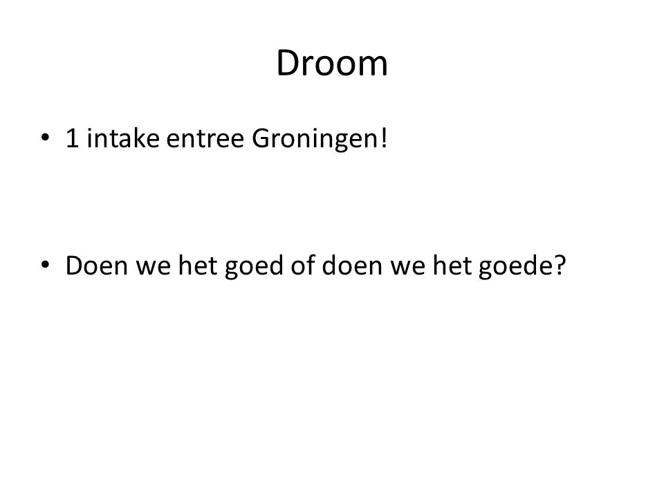 Droom 1 intake entree Groningen! Doen we het goed of doen we het goede