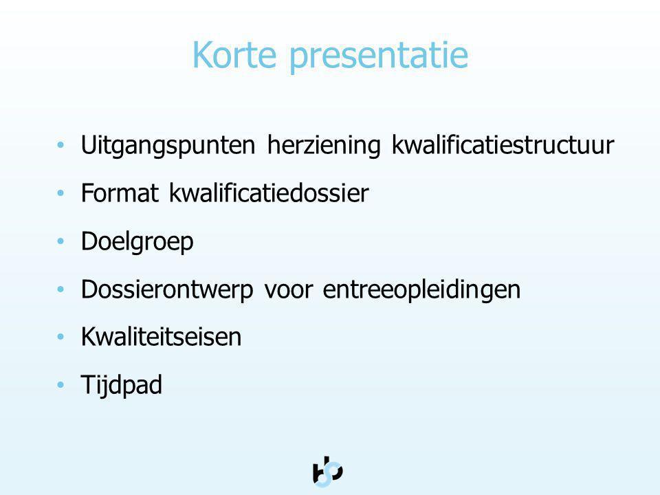 Korte presentatie Uitgangspunten herziening kwalificatiestructuur Format kwalificatiedossier Doelgroep Dossierontwerp voor entreeopleidingen Kwaliteit