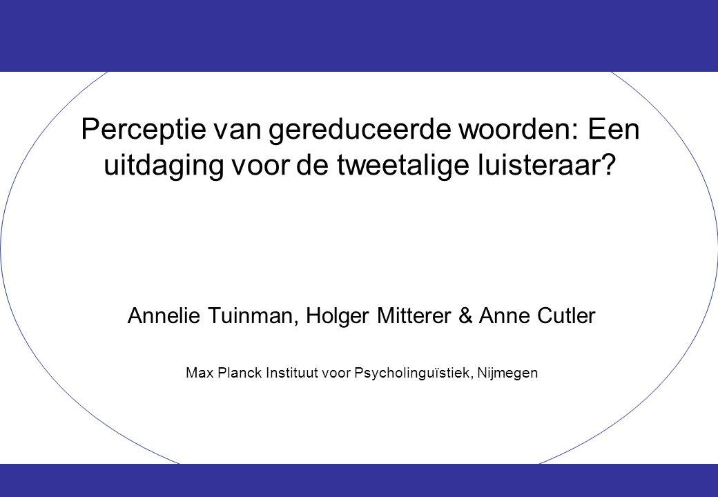 Perceptie van gereduceerde woorden: Een uitdaging voor de tweetalige luisteraar? Annelie Tuinman, Holger Mitterer & Anne Cutler Max Planck Instituut v