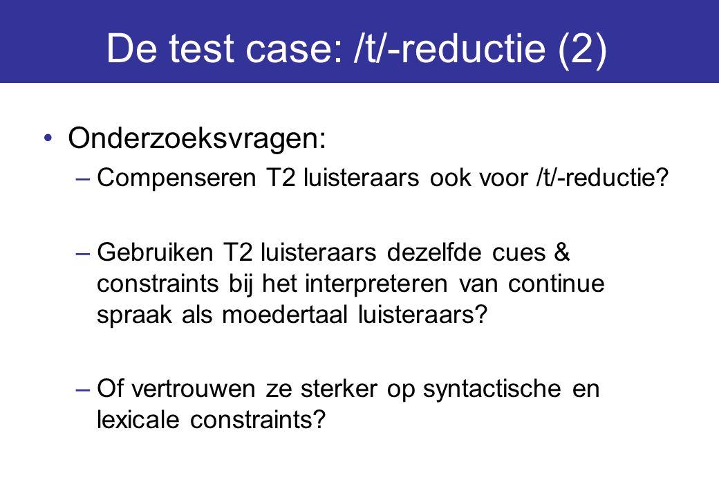 De test case: /t/-reductie (2) Onderzoeksvragen: –Compenseren T2 luisteraars ook voor /t/-reductie? –Gebruiken T2 luisteraars dezelfde cues & constrai