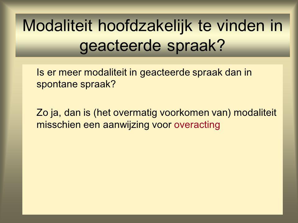 19 Modaliteit hoofdzakelijk te vinden in geacteerde spraak? Is er meer modaliteit in geacteerde spraak dan in spontane spraak? Zo ja, dan is (het over