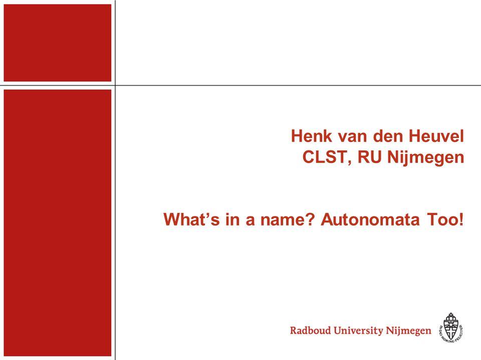 Henk van den Heuvel CLST, RU Nijmegen What's in a name? Autonomata Too! Henk van den Heuvel
