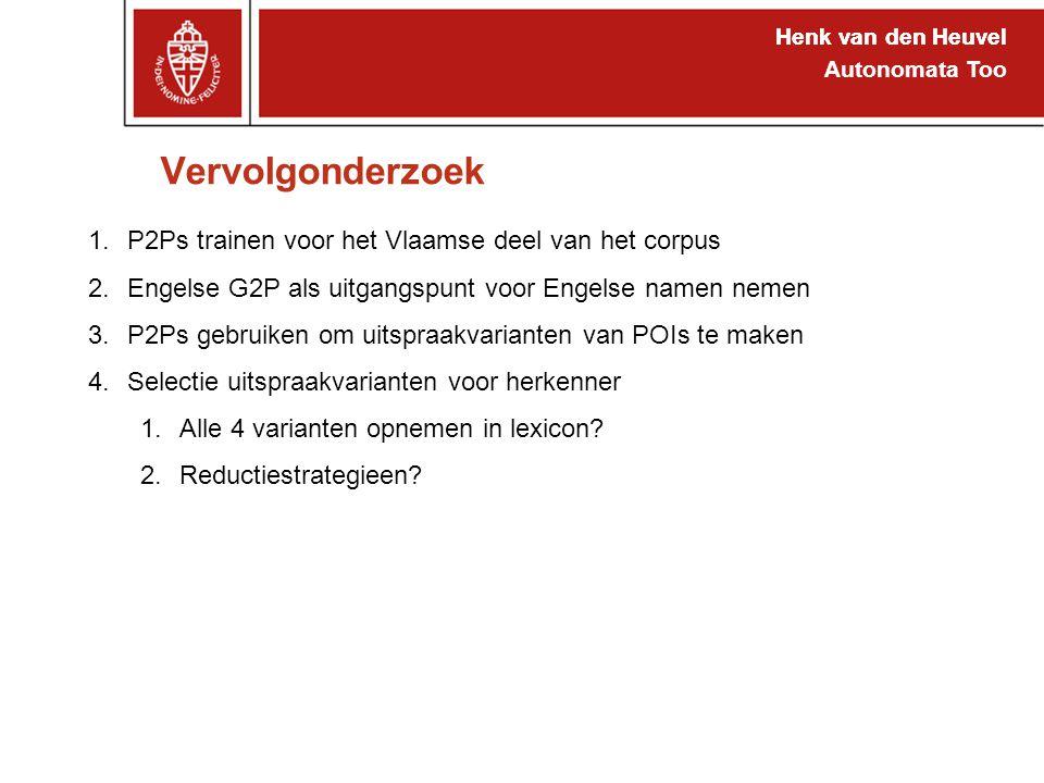 Henk van den Heuvel Autonomata Too Vervolgonderzoek Henk van den Heuvel 1.P2Ps trainen voor het Vlaamse deel van het corpus 2.Engelse G2P als uitgangspunt voor Engelse namen nemen 3.P2Ps gebruiken om uitspraakvarianten van POIs te maken 4.Selectie uitspraakvarianten voor herkenner 1.Alle 4 varianten opnemen in lexicon.
