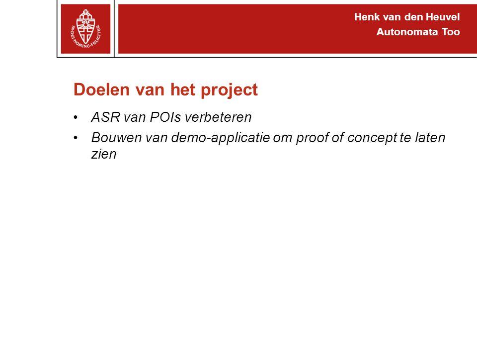 Henk van den Heuvel Autonomata Too Doelen van het project ASR van POIs verbeteren Bouwen van demo-applicatie om proof of concept te laten zien