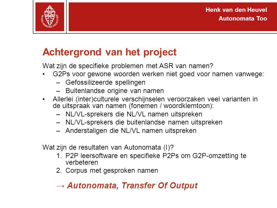 Henk van den Heuvel Autonomata Too Achtergrond van het project Wat zijn de specifieke problemen met ASR van namen? G2Ps voor gewone woorden werken nie