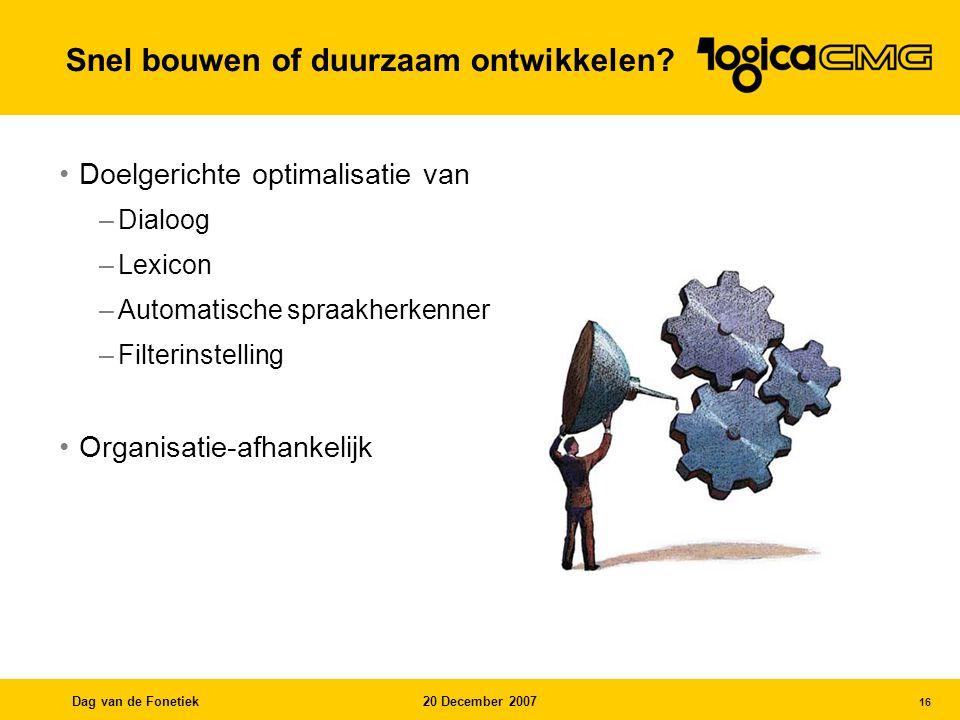 Dag van de Fonetiek20 December 2007 16 Doelgerichte optimalisatie van –Dialoog –Lexicon –Automatische spraakherkenner –Filterinstelling Organisatie-afhankelijk Snel bouwen of duurzaam ontwikkelen