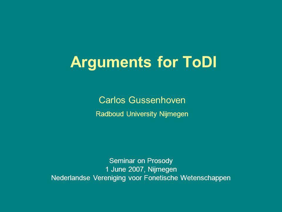 Arguments for ToDI Carlos Gussenhoven Radboud University Nijmegen Seminar on Prosody 1 June 2007, Nijmegen Nederlandse Vereniging voor Fonetische Wetenschappen