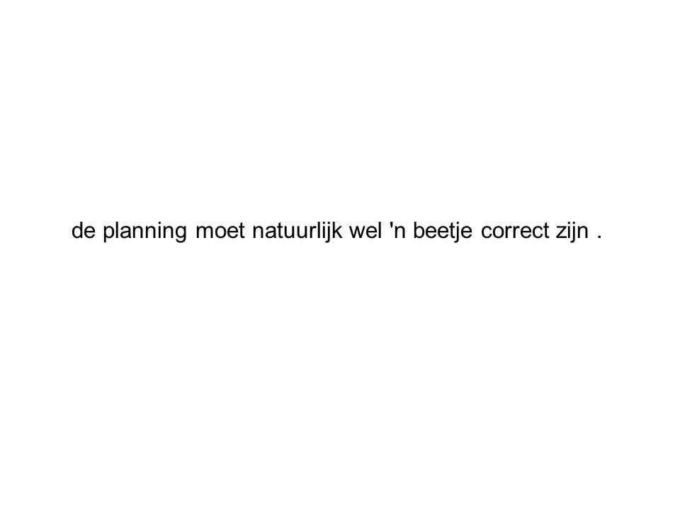 de planning moet natuurlijk wel 'n beetje correct zijn.