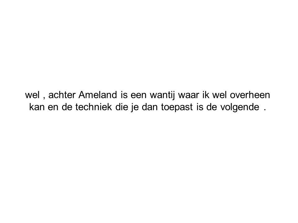 wel, achter Ameland is een wantij waar ik wel overheen kan en de techniek die je dan toepast is de volgende.