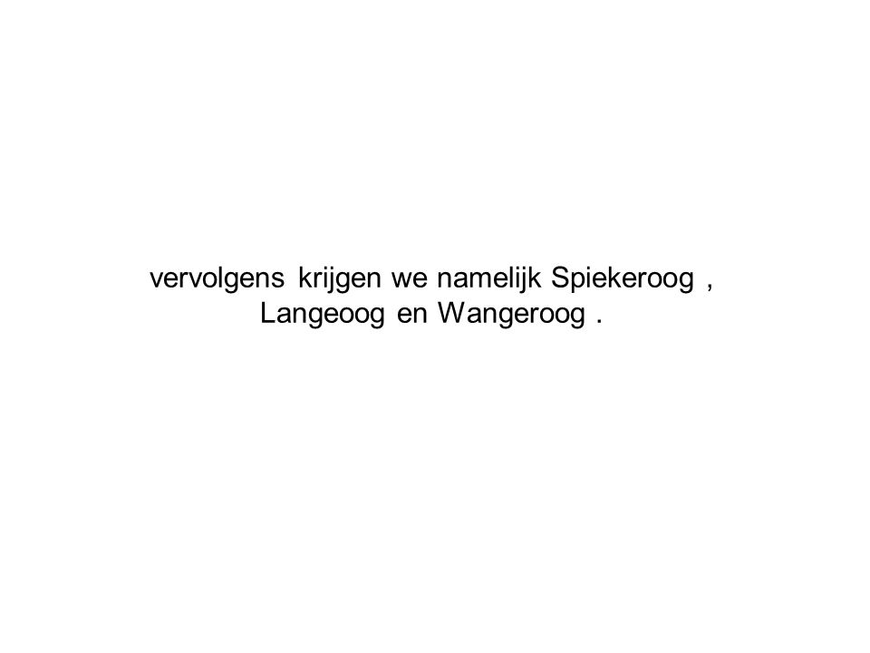 vervolgens krijgen we namelijk Spiekeroog, Langeoog en Wangeroog.